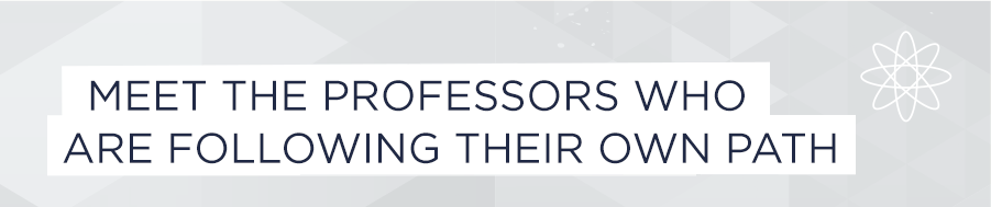 Meet the professors who are following their own path